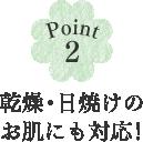 Point2 乾燥・日焼けのお肌にも対応!